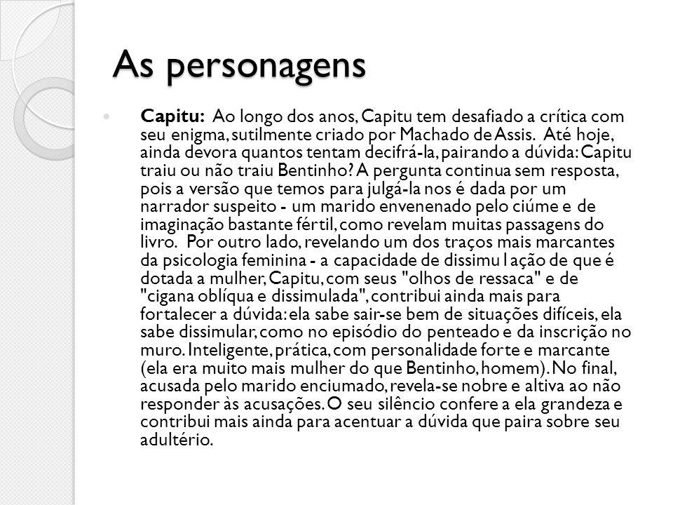 As personagens Capitu: Ao longo dos anos, Capitu tem desafiado a crítica com seu enigma, sutilmente criado por Machado de Assis. Até hoje, ainda devor