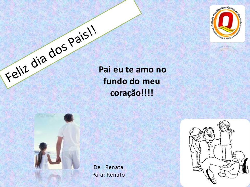 Feliz dia dos Pais!! Pai eu te amo no fundo do meu coração!!!! De : Renata Para: Renato