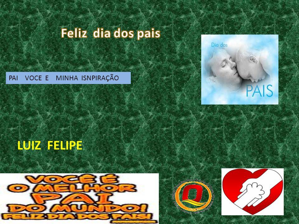 PAI VOCE E MINHA ISNPIRAÇÃO LUIZ FELIPE