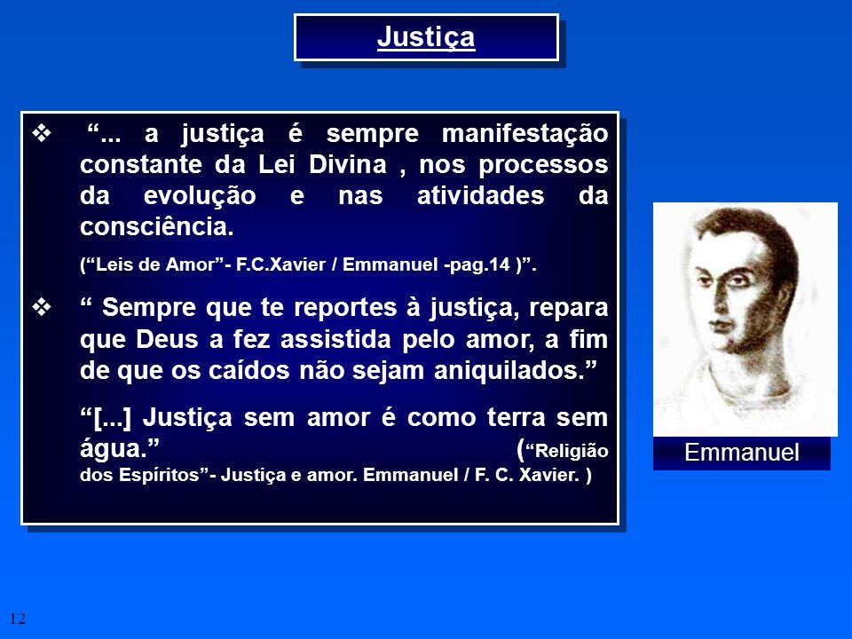 12 Justiça... a justiça é sempre manifestação constante da Lei Divina, nos processos da evolução e nas atividades da consciência. (Leis de Amor- F.C.X