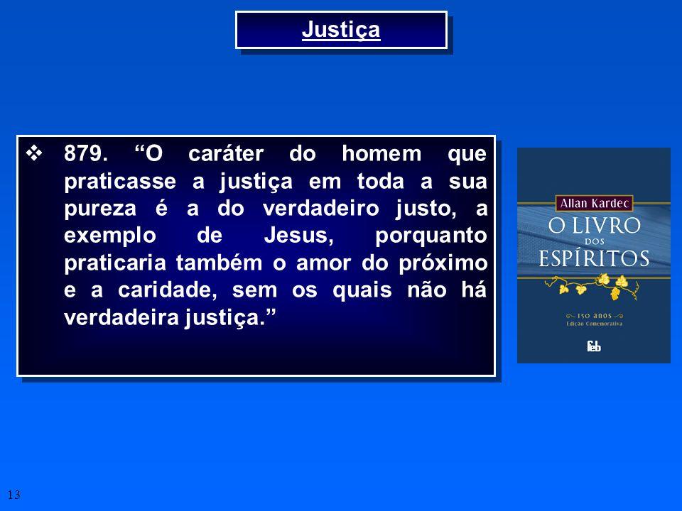 13 Justiça 879. O caráter do homem que praticasse a justiça em toda a sua pureza é a do verdadeiro justo, a exemplo de Jesus, porquanto praticaria tam