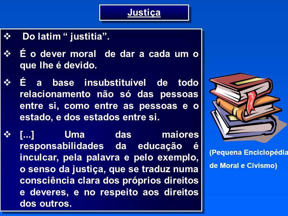 6 Do latim justitia. É o dever moral de dar a cada um o que lhe é devido. É a base insubstituível de todo relacionamento não só das pessoas entre si,
