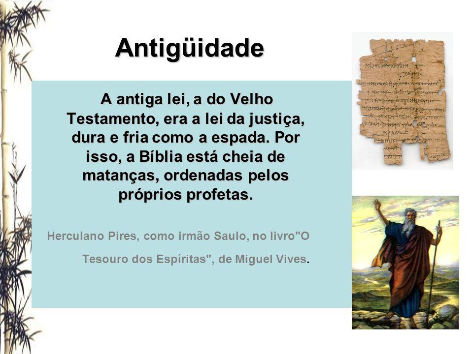 Antigüidade A antiga lei, a do Velho Testamento, era a lei da justiça, dura e fria como a espada. Por isso, a Bíblia está cheia de matanças, ordenadas