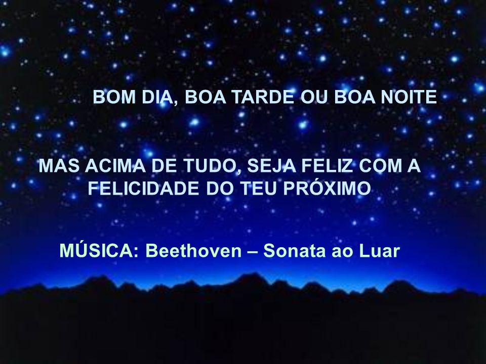 MAS ACIMA DE TUDO, SEJA FELIZ COM A FELICIDADE DO TEU PRÓXIMO MÚSICA: Beethoven – Sonata ao Luar BOM DIA, BOA TARDE OU BOA NOITE