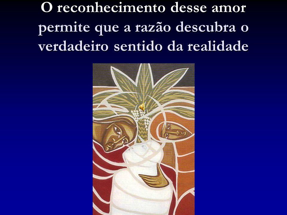 permite que a razão descubra o verdadeiro sentido da realidade O reconhecimento desse amor