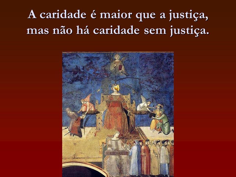 A caridade é maior que a justiça, mas não há caridade sem justiça.