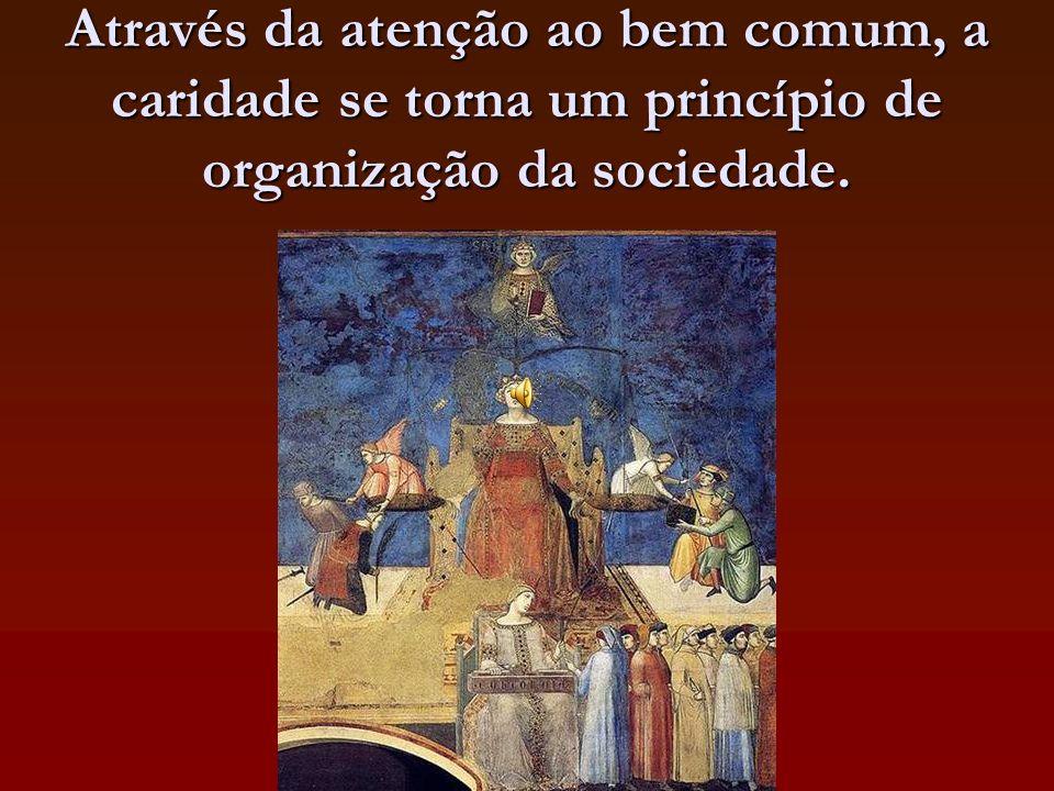 Através da atenção ao bem comum, a caridade se torna um princípio de organização da sociedade.