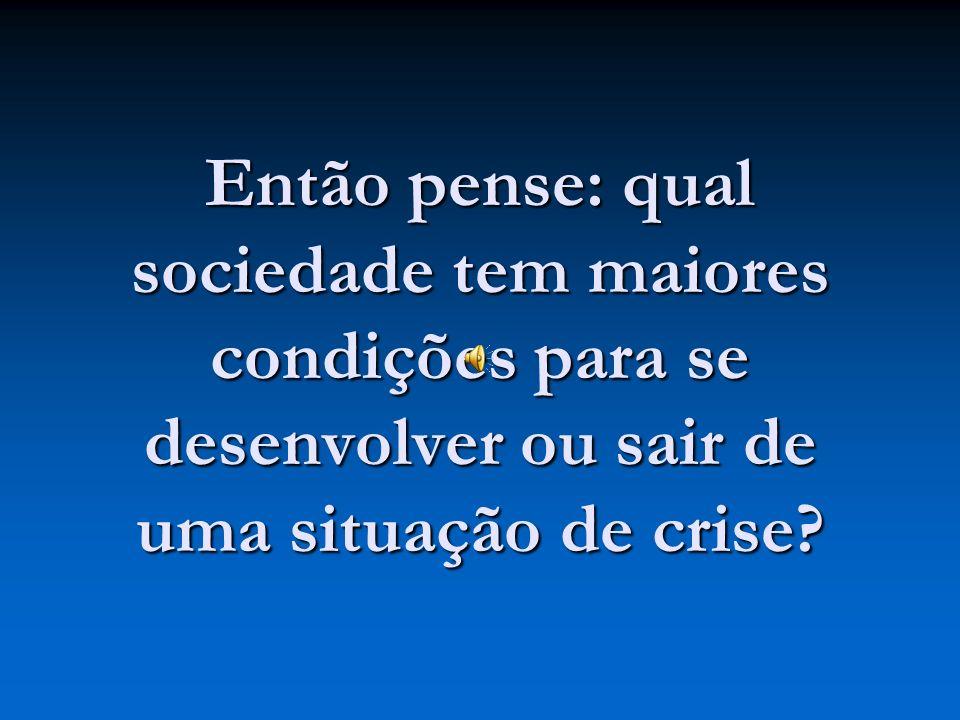 Então pense: qual sociedade tem maiores condições para se desenvolver ou sair de uma situação de crise?