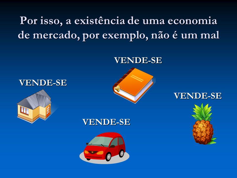 Por isso, a existência de uma economia de mercado, por exemplo, não é um mal VENDE-SE VENDE-SE VENDE-SE VENDE-SE
