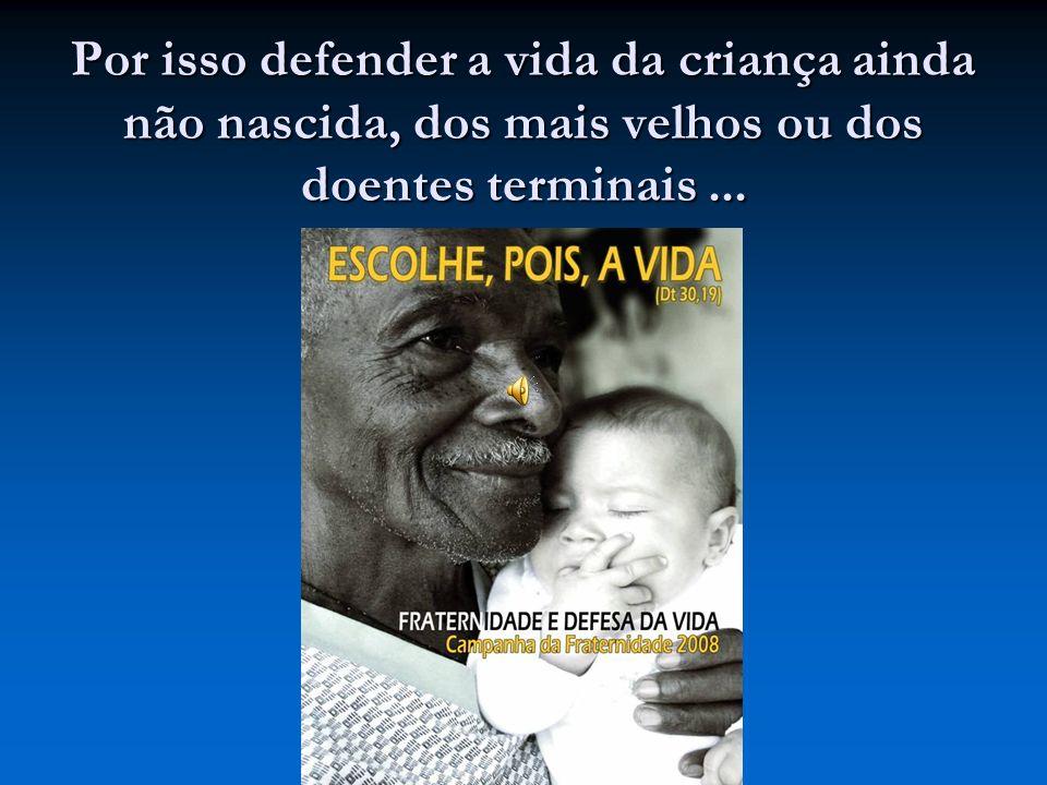 Por isso defender a vida da criança ainda não nascida, dos mais velhos ou dos doentes terminais...