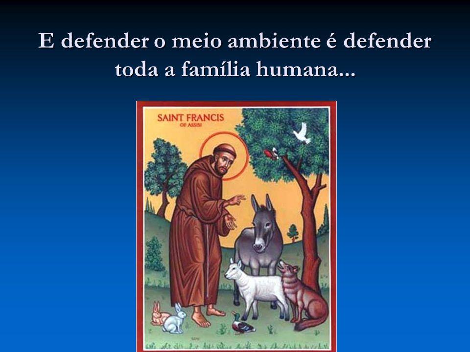 E defender o meio ambiente é defender toda a família humana...