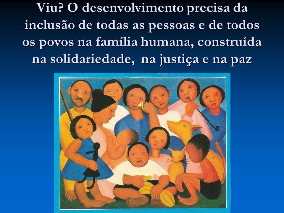 Viu? O desenvolvimento precisa da inclusão de todas as pessoas e de todos os povos na família humana, construída na solidariedade, na justiça e na paz