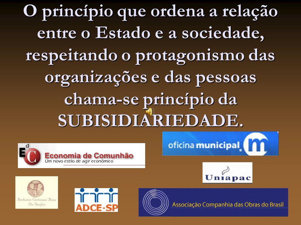 O princípio que ordena a relação entre o Estado e a sociedade, respeitando o protagonismo das organizações e das pessoas chama-se princípio da SUBISIDIARIEDADE.