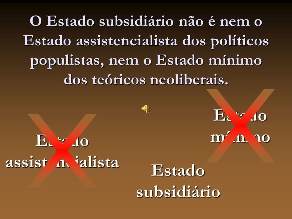 O Estado subsidiário não é nem o Estado assistencialista dos políticos populistas, nem o Estado mínimo dos teóricos neoliberais.