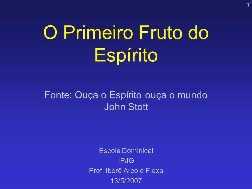 1 O Primeiro Fruto do Espírito Fonte: Ouça o Espírito ouça o mundo John Stott Escola Dominical IPJG Prof. Iberê Arco e Flexa 13/5/2007