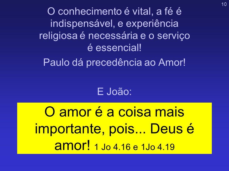 10 O amor é a coisa mais importante, pois... Deus é amor! 1 Jo 4.16 e 1Jo 4.19 O conhecimento é vital, a fé é indispensável, e experiência religiosa é
