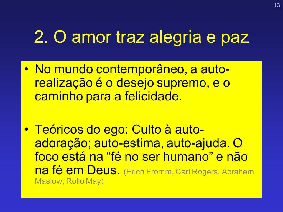 13 2. O amor traz alegria e paz No mundo contemporâneo, a auto- realização é o desejo supremo, e o caminho para a felicidade. Teóricos do ego: Culto à