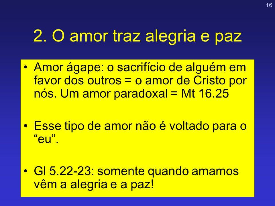 16 2. O amor traz alegria e paz Amor ágape: o sacrifício de alguém em favor dos outros = o amor de Cristo por nós. Um amor paradoxal = Mt 16.25 Esse t