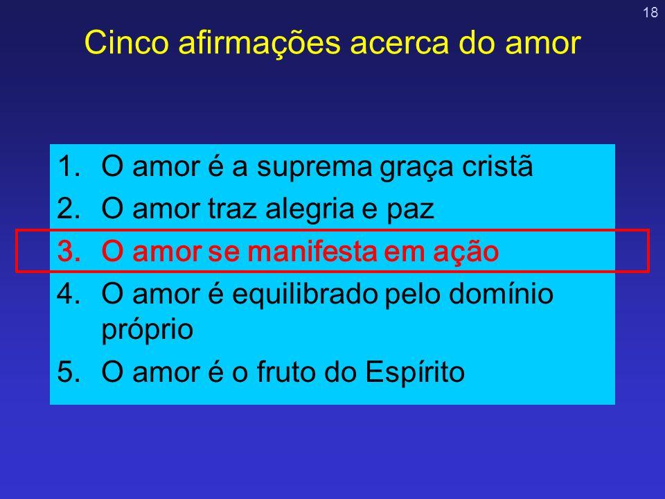 18 Cinco afirmações acerca do amor 1.O amor é a suprema graça cristã 2.O amor traz alegria e paz 3.O amor se manifesta em ação 4.O amor é equilibrado