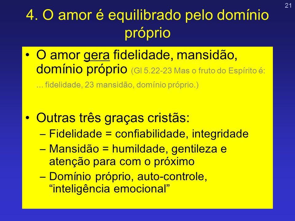 21 4. O amor é equilibrado pelo domínio próprio O amor gera fidelidade, mansidão, domínio próprio (Gl 5.22-23 Mas o fruto do Espírito é:... fidelidade