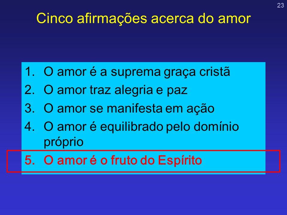23 Cinco afirmações acerca do amor 1.O amor é a suprema graça cristã 2.O amor traz alegria e paz 3.O amor se manifesta em ação 4.O amor é equilibrado