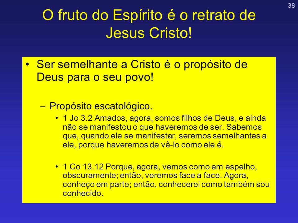 38 O fruto do Espírito é o retrato de Jesus Cristo! Ser semelhante a Cristo é o propósito de Deus para o seu povo! –Propósito escatológico. 1 Jo 3.2 A