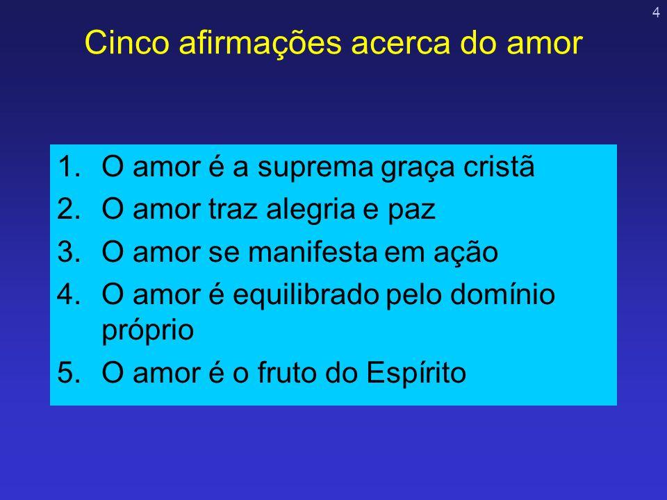 4 Cinco afirmações acerca do amor 1.O amor é a suprema graça cristã 2.O amor traz alegria e paz 3.O amor se manifesta em ação 4.O amor é equilibrado p