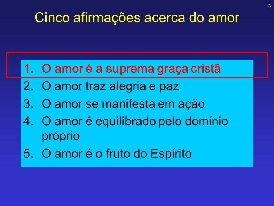 5 Cinco afirmações acerca do amor 1.O amor é a suprema graça cristã 2.O amor traz alegria e paz 3.O amor se manifesta em ação 4.O amor é equilibrado p