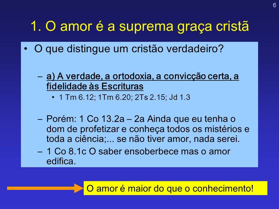 6 1. O amor é a suprema graça cristã O que distingue um cristão verdadeiro? –a) A verdade, a ortodoxia, a convicção certa, a fidelidade às Escrituras