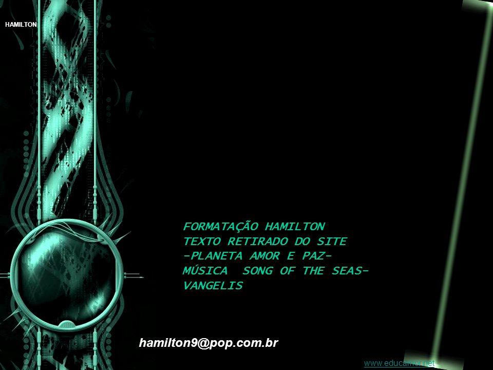 FORMATAÇÃO HAMILTON TEXTO RETIRADO DO SITE -PLANETA AMOR E PAZ- MÚSICA SONG OF THE SEAS- VANGELIS hamilton9@pop.com.br www.educamor.net