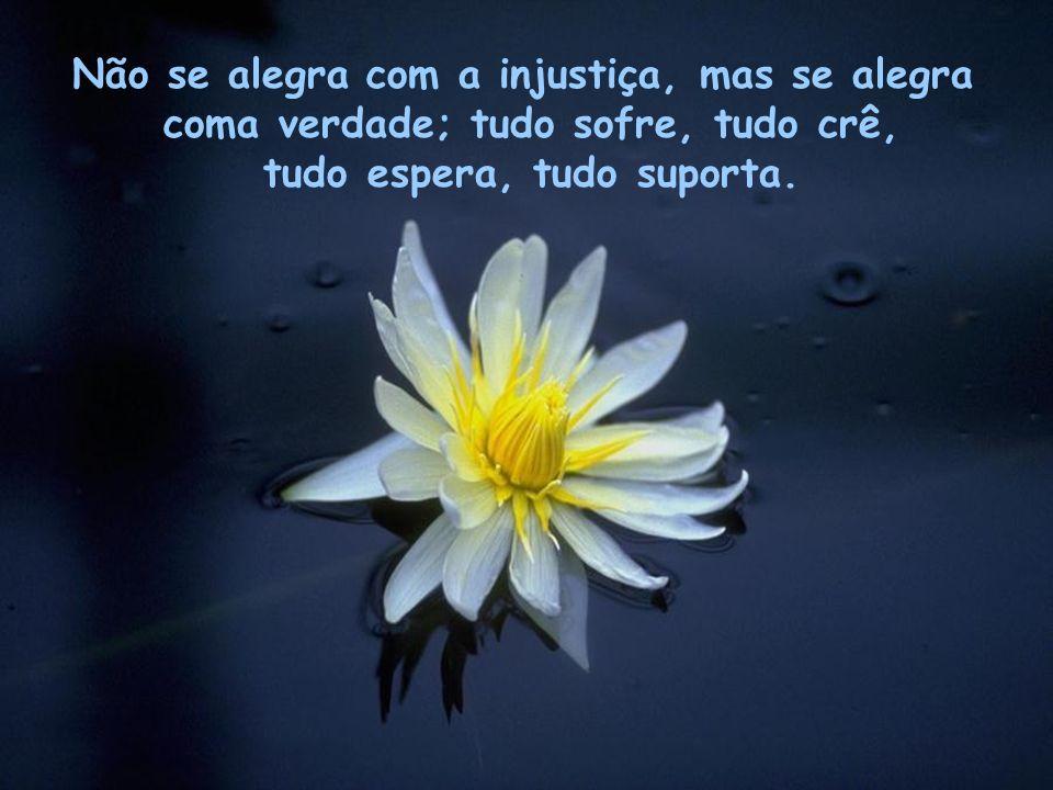 Não se alegra com a injustiça, mas se alegra coma verdade; tudo sofre, tudo crê, tudo espera, tudo suporta.