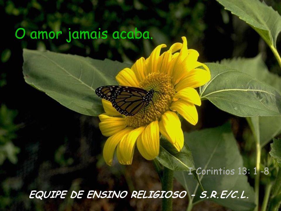 O amor jamais acaba. I Corintios 13: 1 -8 EQUIPE DE ENSINO RELIGIOSO - S.R.E/C.L.
