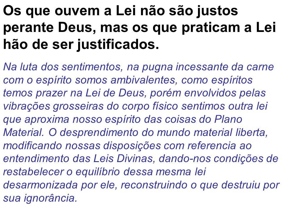 Os que ouvem a Lei não são justos perante Deus, mas os que praticam a Lei hão de ser justificados. Na luta dos sentimentos, na pugna incessante da car