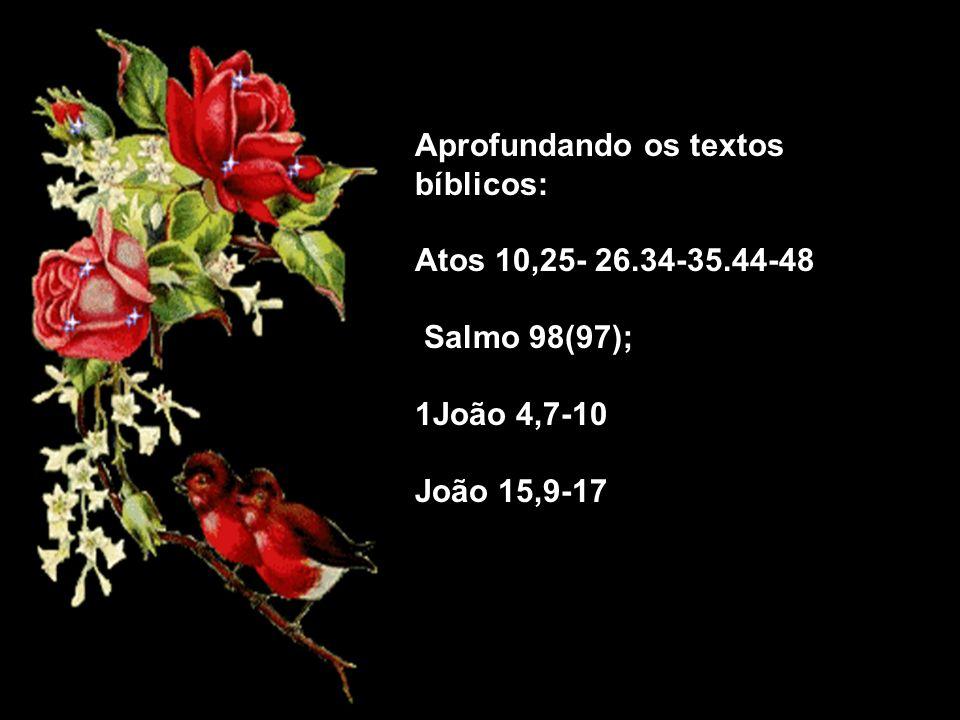 Aprofundando os textos bíblicos: Atos 10,25- 26.34-35.44-48 Salmo 98(97); 1João 4,7-10 João 15,9-17