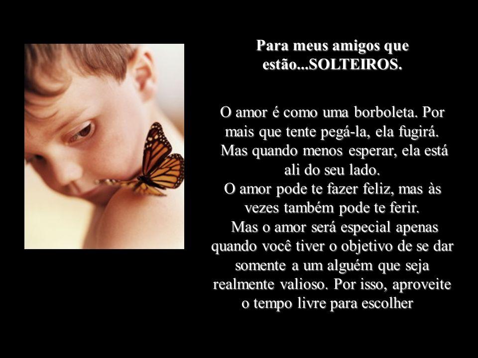 Para meus amigos que estão...SOLTEIROS.O amor é como uma borboleta.