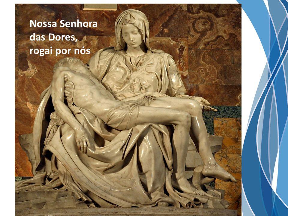 Nossa Senhora das Dores, rogai por nós