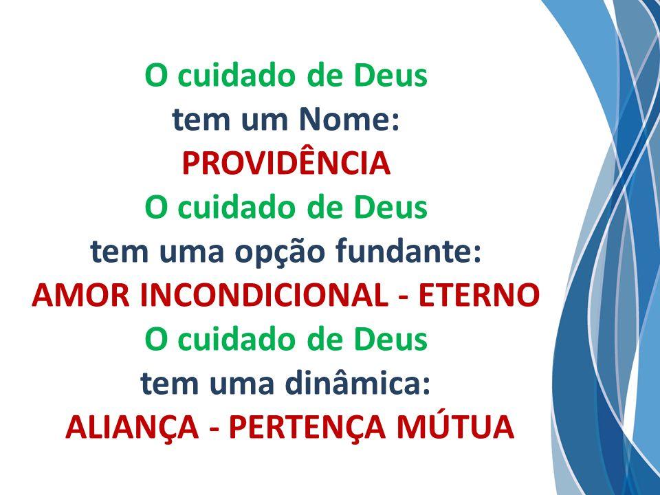 O cuidado de Deus tem um Nome: PROVIDÊNCIA O cuidado de Deus tem uma opção fundante: AMOR INCONDICIONAL - ETERNO O cuidado de Deus tem uma dinâmica: ALIANÇA - PERTENÇA MÚTUA