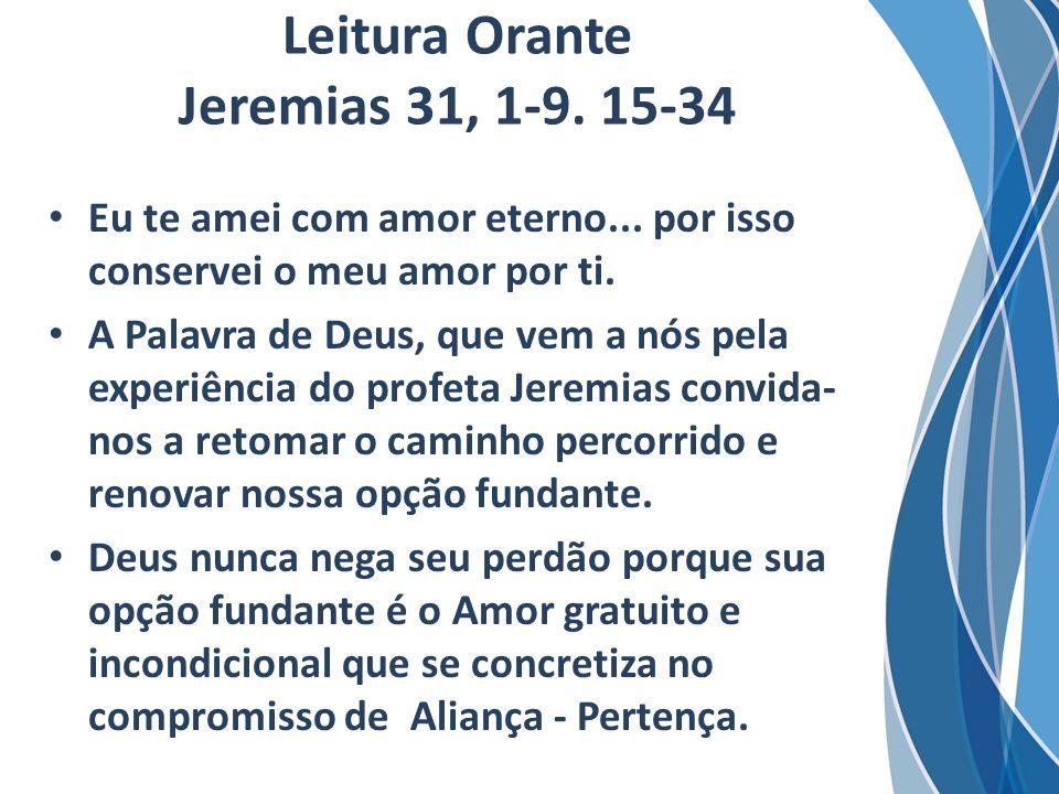 Leitura Orante Jeremias 31, 1-9. 15-34 Eu te amei com amor eterno... por isso conservei o meu amor por ti. A Palavra de Deus, que vem a nós pela exper