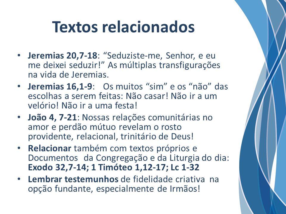 Textos relacionados Jeremias 20,7-18:Seduziste-me, Senhor, e eu me deixei seduzir! As múltiplas transfigurações na vida de Jeremias. Jeremias 16,1-9:O
