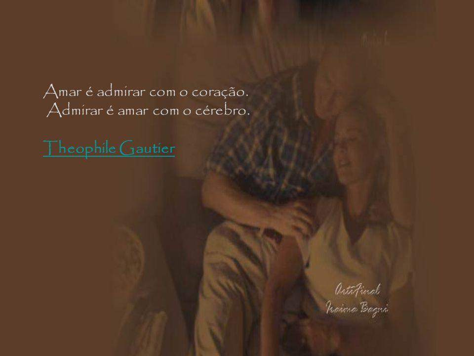 Amar é admirar com o coração. Admirar é amar com o cérebro. Theophile Gautier