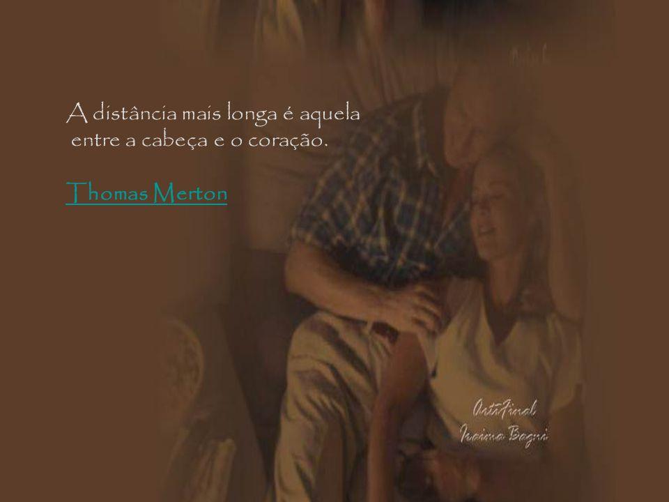A distância mais longa é aquela entre a cabeça e o coração. Thomas Merton