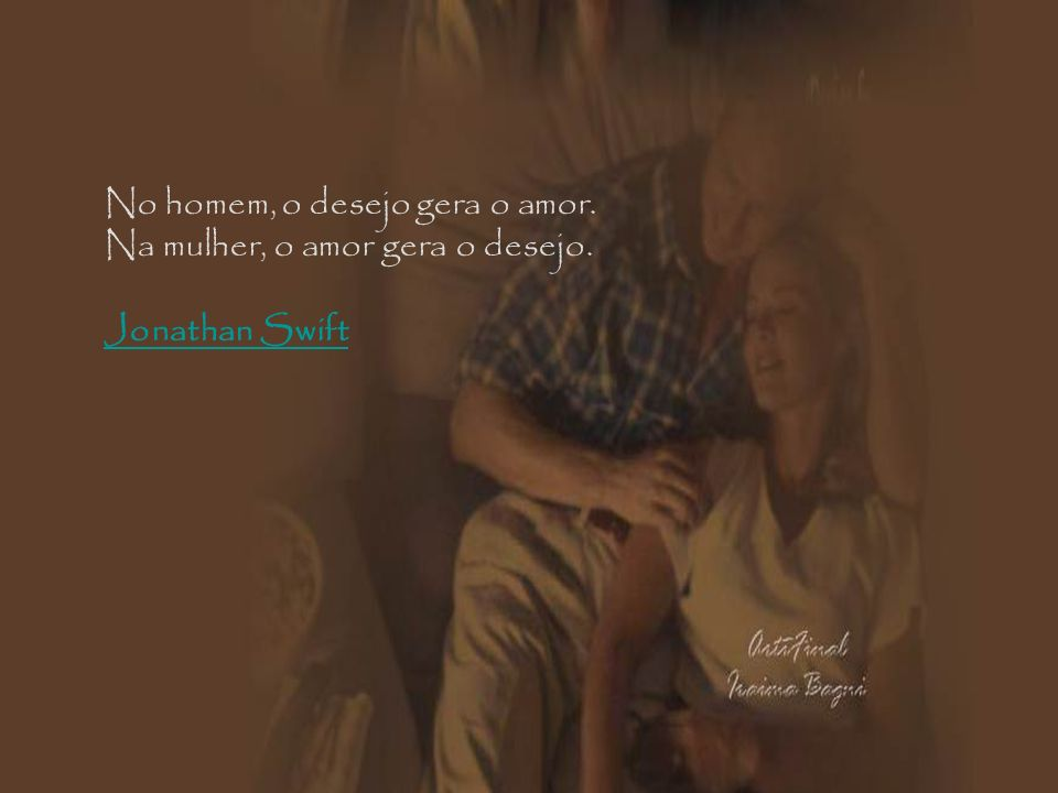 No homem, o desejo gera o amor. Na mulher, o amor gera o desejo. Jonathan Swift