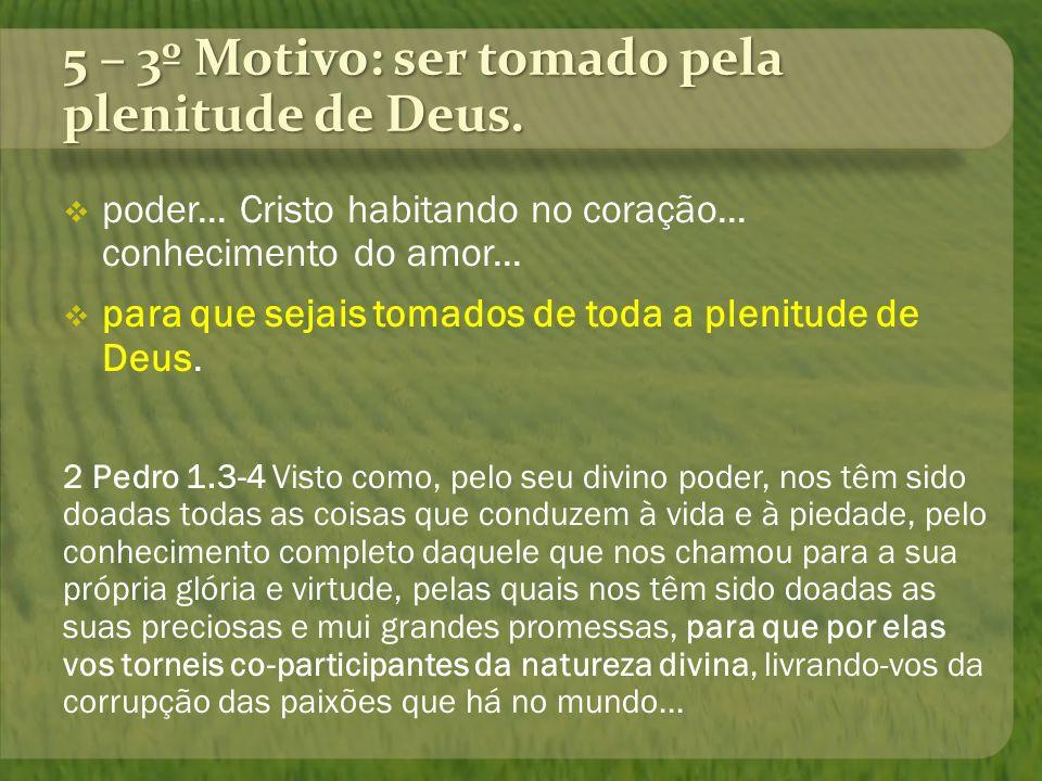 5 – 3º Motivo: ser tomado pela plenitude de Deus. poder... Cristo habitando no coração... conhecimento do amor... para que sejais tomados de toda a pl