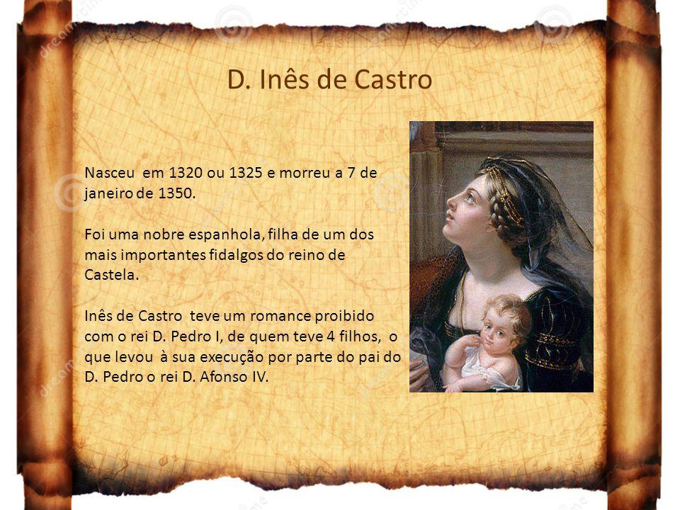 D. Inês de Castro Nasceu em 1320 ou 1325 e morreu a 7 de janeiro de 1350. Foi uma nobre espanhola, filha de um dos mais importantes fidalgos do reino