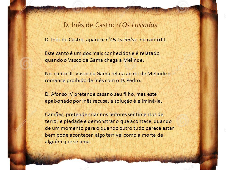 D. Inês de Castro nOs Lusíadas D. Inês de Castro, aparece nOs Lusíadas no canto III. Este canto é um dos mais conhecidos e é relatado quando o Vasco d