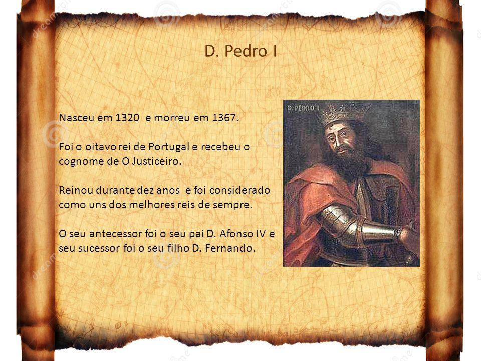 D. Pedro I Nasceu em 1320 e morreu em 1367. Foi o oitavo rei de Portugal e recebeu o cognome de O Justiceiro. Reinou durante dez anos e foi considerad