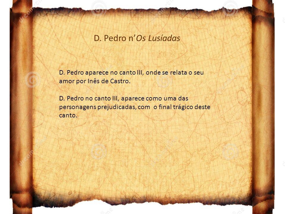D. Pedro nOs Lusíadas D. Pedro aparece no canto III, onde se relata o seu amor por Inês de Castro. D. Pedro no canto III, aparece como uma das persona