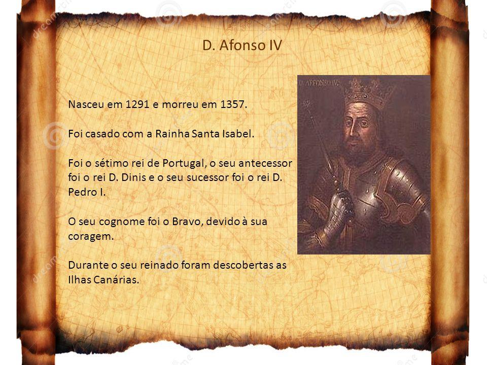 D. Afonso IV Nasceu em 1291 e morreu em 1357. Foi casado com a Rainha Santa Isabel. Foi o sétimo rei de Portugal, o seu antecessor foi o rei D. Dinis