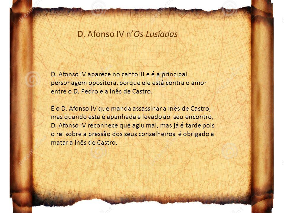 D. Afonso IV nOs Lusíadas D. Afonso IV aparece no canto III e é a principal personagem opositora, porque ele está contra o amor entre o D. Pedro e a I