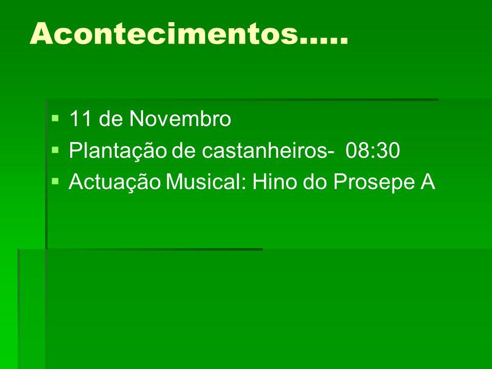Acontecimentos….. 11 de Novembro Plantação de castanheiros- 08:30 Actuação Musical: Hino do Prosepe A
